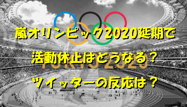 嵐オリンピック2020延期で活動休止はどうなる?ツイッターの反応は?