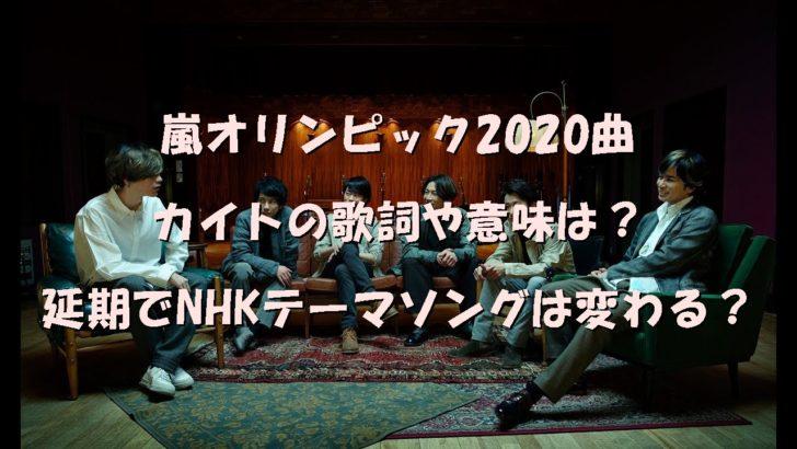 嵐オリンピック2020曲カイトの歌詞や意味は?延期でNHKテーマソングは変わる?