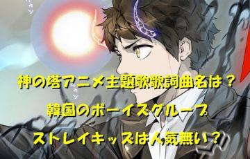 神の塔アニメ主題歌歌詞曲名は?韓国のボーイズグループストレイキッズは人気無い?