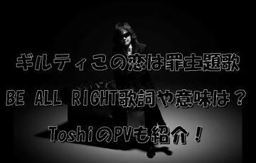 ギルティこの恋は罪主題歌BE ALL RIGHT歌詞や意味は?ToshiのPVも紹介!